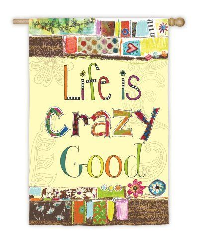 "Life is Crazy Good Garden Flag by House-Impressions. Save 29 Off!. $9.99. Soft, high-quality poly suede material. 12.5"" x 18"". Hand-crafted. Fade-resistant colors. Flags are the greeting card of your home! Add a piece of colorful and welcoming décor to your outdoor setting with one of these flags. Made of durable materials, the vibrant colors in this flag will last for years to come."