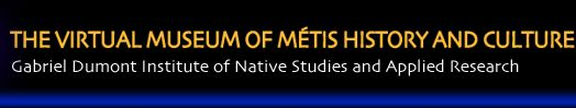 Gabriel Dumont Institute of Native Studies and Applied Research, THE VIRTUAL MUSEUM OF MÉTIS HISTORY AND CULTURE