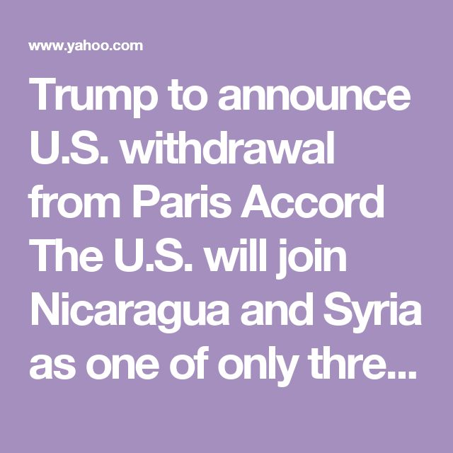 Trump to announce U.S. withdrawal from Paris Accord        The U.S. will join Nicaragua and Syria as one of only three countries in the world that are not a part of the global climate action agreement.        Details»