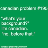 "opposite problem for me ""what's your background?"" ""i'm dutch"" ""no you're Canadian, aren't you?"""