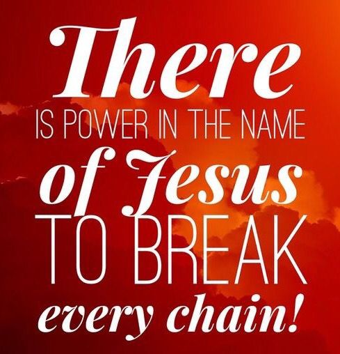 There is power in the name of Jesus to break every chain!!!
