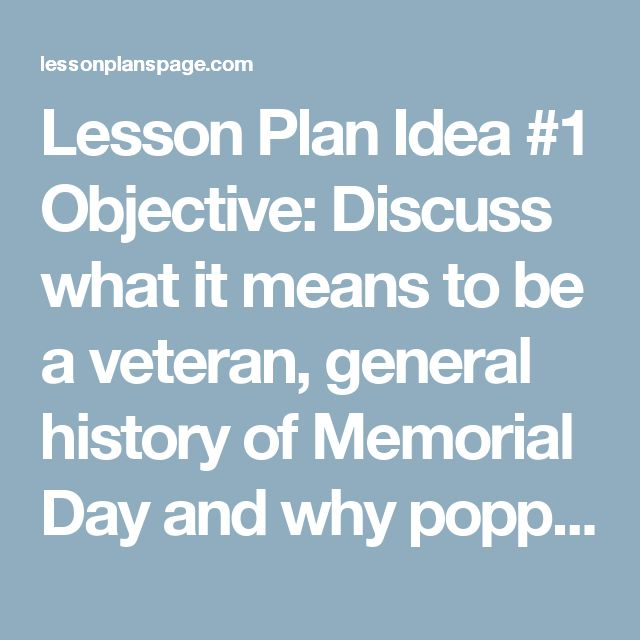 Lesson Plan Idea #1     Objective: Discuss what it means to be a veteran, general history of Memorial Day and why poppies are associated with remembering soldiers who died for America.     History, Civics