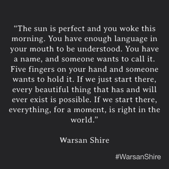 """If you start there, everything, for a moment, is right in the world."" Warsan Shire"