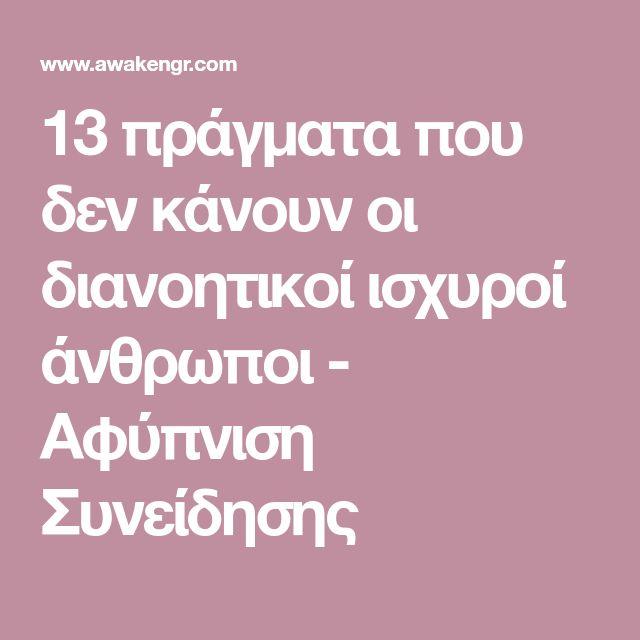 13 πράγματα που δεν κάνουν οι διανοητικοί ισχυροί άνθρωποι - Αφύπνιση Συνείδησης