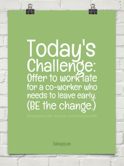 1-3-2015 - Today's challenge: offer to work late for a co-worker who needs to leave early. (be the change.) by #feistykindness365  facebook.com/feistykindness365 #414260