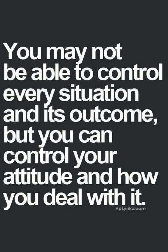 You may not be able to control every situation and its outcome, but you can control your attitude and how you deal with it