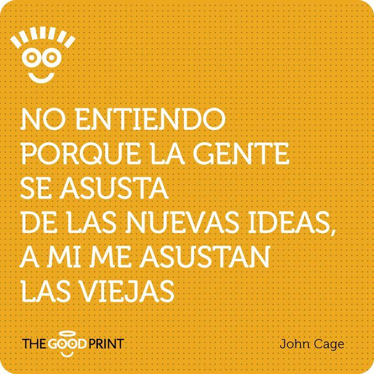 No entiendo porque la gente se asusta de las nuevas ideas, a mi me asustan las viejas. John Cage