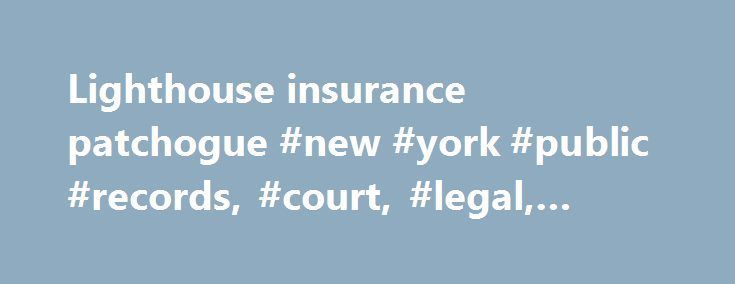 Lighthouse insurance patchogue #new #york #public #records, #court, #legal, #police, #search http://new-zealand.nef2.com/lighthouse-insurance-patchogue-new-york-public-records-court-legal-police-search/  # Counties, Cities and Townships Copyright 2011 dPro. This site and it's content is the property of dPro and unauthorized duplication, distribution, or copying is prohibited by law and will be prosecuted. By using this site, you certify that you will use any information obtained for lawfully…