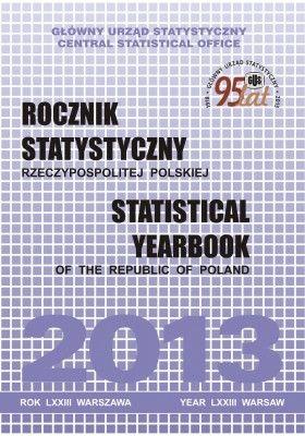 Rocznik Statystyczny Rzeczypospolitej Polskiej 2013/ Główny Urząd Statystyczny = Statistical Yearbook of the Republic of Poland 2013/ Central Statistical Office. -- Warszawa :  Główny Urząd Statystyczny,  2013.
