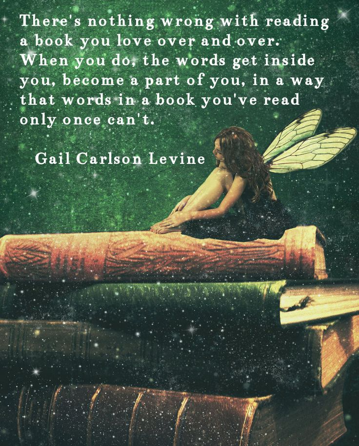 There's nothing wrong with reading a book you love over and over. When you do, the words get inside you, become a part of you, in a way that words in a book you've read only once can't. -Gail Carlson Levine