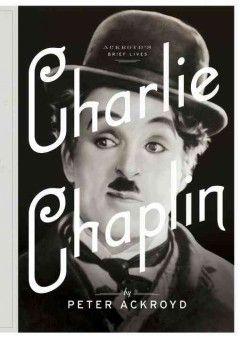 Charlie Chaplin : a brief life / Peter Ackroyd.