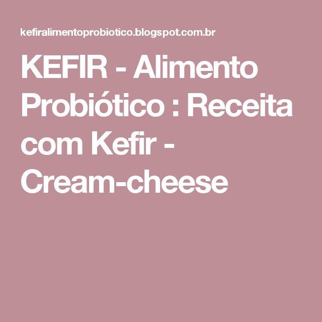 KEFIR - Alimento Probiótico : Receita com Kefir - Cream-cheese