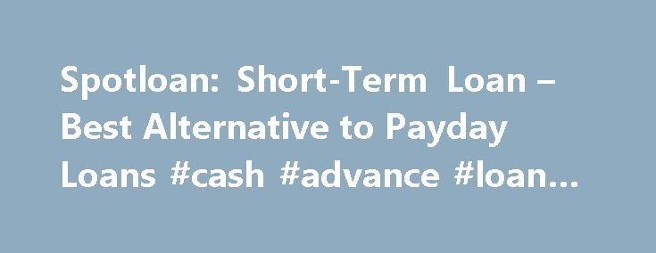 Spotloan: Short-Term Loan – Best Alternative to Payday Loans #cash #advance #loan #now http://canada.nef2.com/spotloan-short-term-loan-best-alternative-to-payday-loans-cash-advance-loan-now/  # 1. Apply Online 2. Get an answer fast 3. Get cash as soon as tomorrow Spotloan is a better way to borrow extra cash. It's not a payday loan. It's an installment loan, which means you pay down the principal with each on time payment. Borrow $300 to $800 and pay us back a little at a time. Why Spotloan…