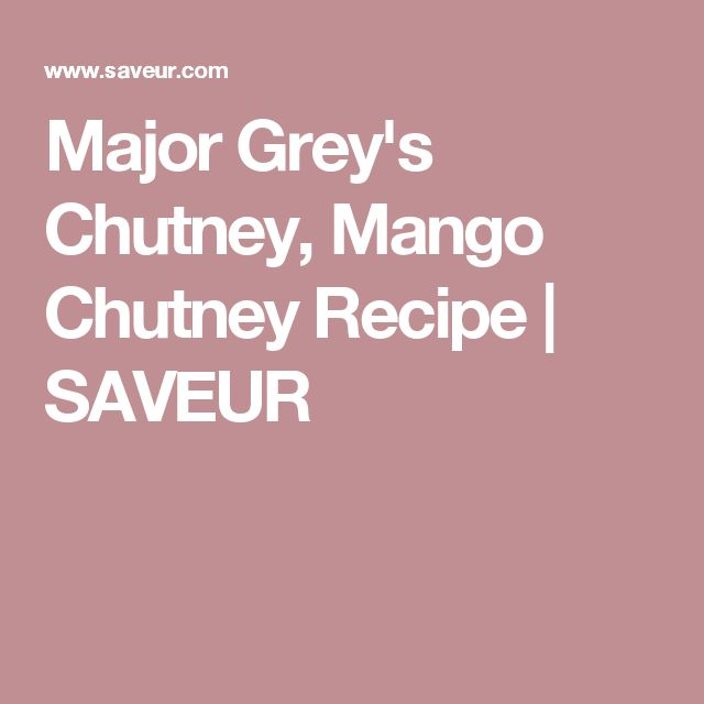 Major Grey's Chutney, Mango Chutney Recipe | SAVEUR