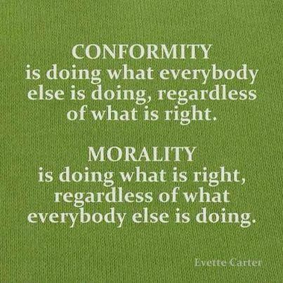 Conformity is dong what everybody else is doing, regardless of what is right.  Morality is doing what is right,  regardless of what everybody is doing.