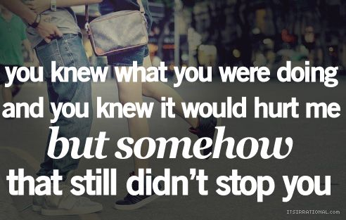 You knew what you were doing and you knew it would hurt me, but somehow that still didn't stop you.