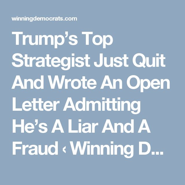 trumps top strategist just quit and wrote an open letter admitting hes a liar and a