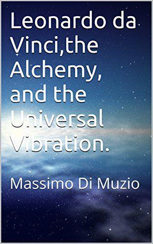 Leonardo da Vinci,the Alchemy, and the Universal Vibratio…