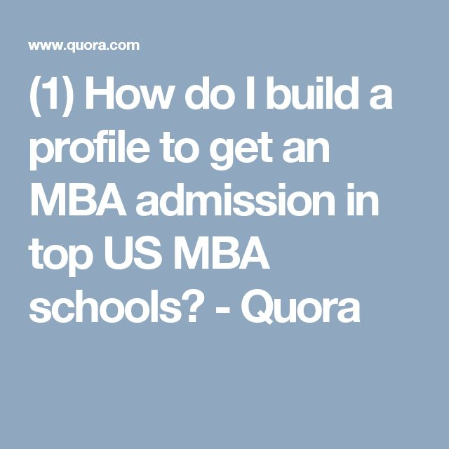 (1) How do I build a profile to get an MBA admission in top US MBA schools? - Quora