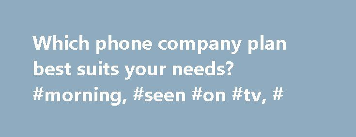 Which phone company plan best suits your needs? #morning, #seen #on #tv, # http://autos.nef2.com/which-phone-company-plan-best-suits-your-needs-morning-seen-on-tv/  # Which phone company plan best suits your needs? (PIX11)– These phone companies have the best deals for different customers: family plans, single plan, more data time than talk time plans and emergency plans only. Lauren Lyons Cole of The Street talks about the different plans. Overview of Traditional 2-year contracts require…