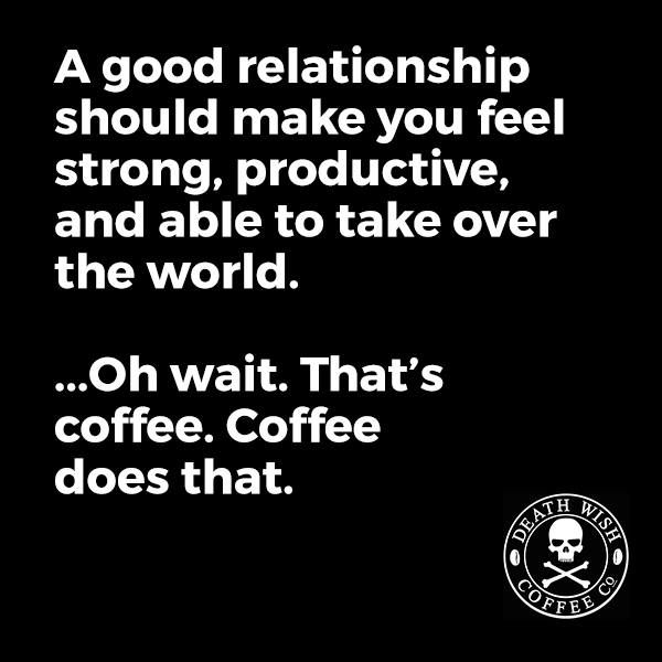 A good relationship should make you feel strong, productive, and able to take over the world. .....oh wait. that's coffee. Coffee does that.