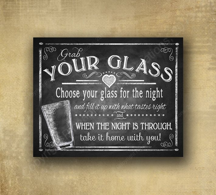 Sign reads: Grab your glass Choose your glass for the night and fill it up with what tastes right and when the night is through, take it home with you! This charming sign looks like an authentic chalkboard, but it is actually a professionally PRINTED sign that you can either frame our mount on f
