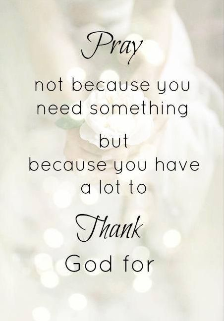 """""""Let me recommend that periodically you offer a prayer in which [you] only give thanks and express gratitude. Ask for nothing; simply let [y]our soul rejoice and strive to communicate appreciation with all the energy of [y]our heart."""" From Elder David. A. Bednar's http://pinterest.com/pin/24066179230999303 inspiring http://facebook.com/223271487682878 message http://lds.org/general-conference/2008/10/pray-always"""