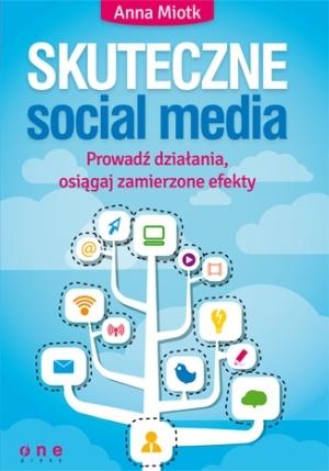 Skuteczne social media. Prowadź działania, osiągaj zamierzone efekty - Anna Miotk