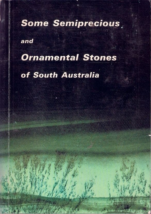 SEMIPRECIOUS & ORNAMENTAL STONES of SOUTH AUSTRALIA. Emphasis is placed upon geological and mining aspects of the deposits. With the exception of the Mount Fitton talc and Cowell jade there is little discussion of the considerable work involved in the treatment and/or cutting and polishing of these minerals to produce saleable or artistic items.