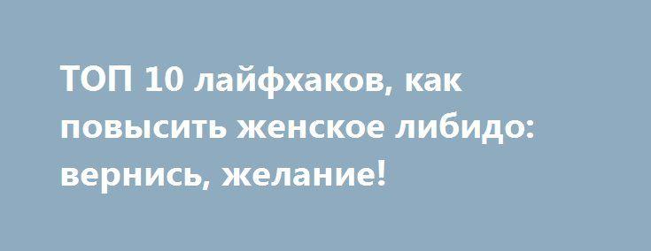 ТОП 10 лайфхаков, как повысить женское либидо: вернись, желание! http://apral.ru/2017/06/16/top-10-lajfhakov-kak-povysit-zhenskoe-libido-vernis-zhelanie/  Сексуальная активность – признак здоровья. И женщин это касается тоже. Если интимной близости не хочется, [...]