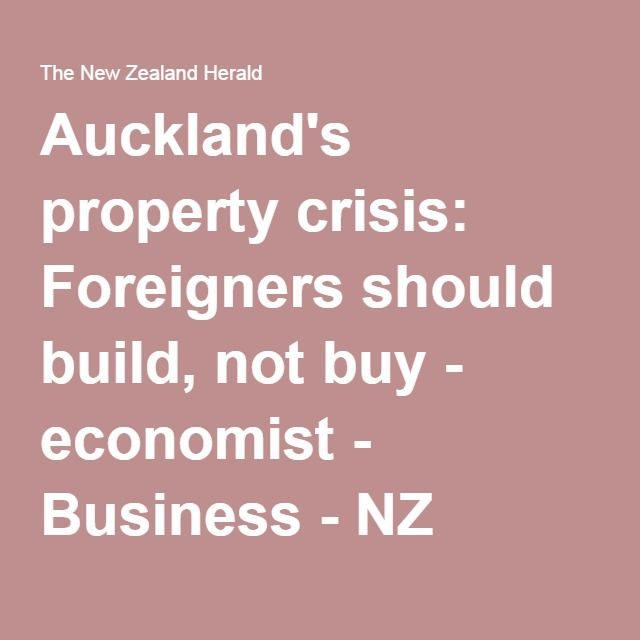 Auckland's property crisis: Foreigners should build, not buy - economist - Business - NZ Herald News