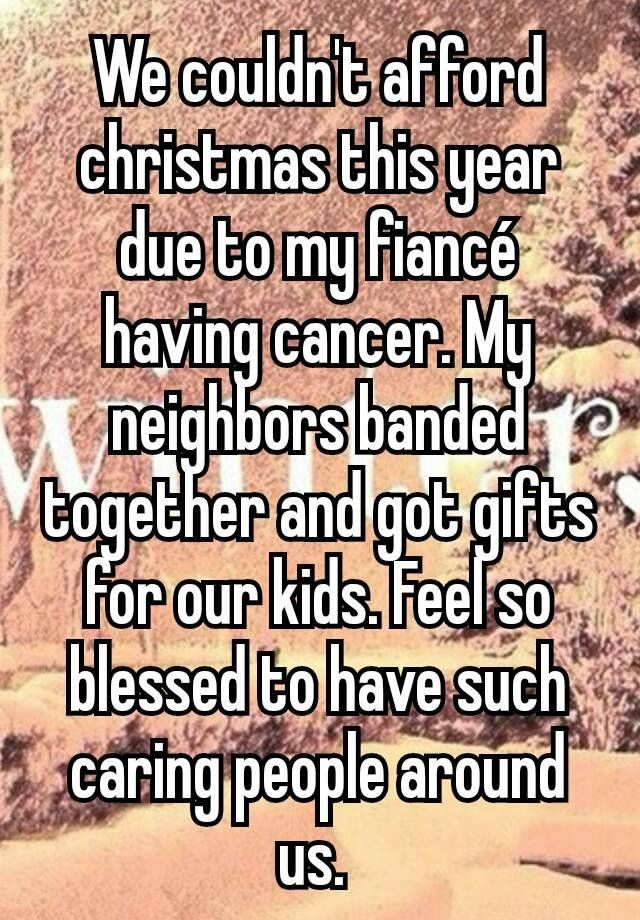"""We couldn't afford christmas this year due to my fiancé having cancer. My neighbors banded together and got gifts for our kids. Feel so blessed to have such caring people around us. """