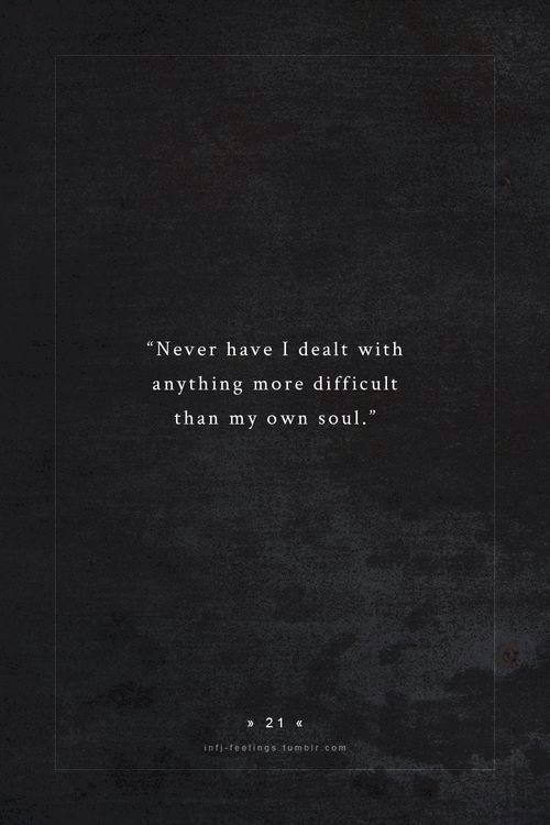Never have I dealt with anything more difficult than my own soul