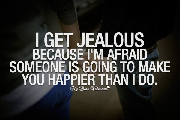 I Get Jealous Because I M Afraid Someone Is Going To Make You