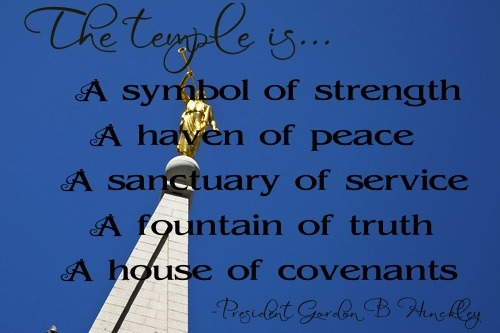 The temple is:  A symbol of strength, A haven of peace, A sanctuary of service, A fountain of truth, A house of covenants.  -Pres. Hinckley