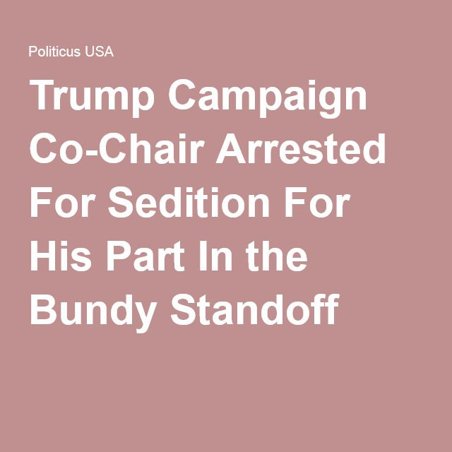 Trump Campaign Co-Chair Arrested For Sedition For His Part In the Bundy Standoff