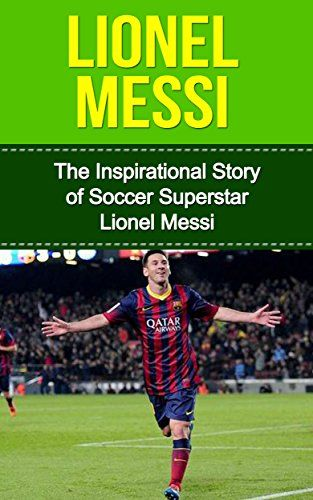 Lionel Messi: The Inspirational Story of Soccer (Football) Superstar Lionel Messi (Lionel Messi Unauthorized Biography, Argentina, FC Barcelona, Champions League) USD 0