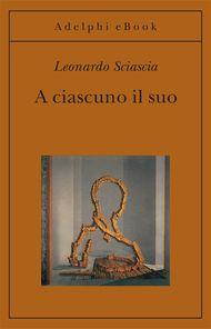 A ciascuno il suo - Leonardo Sciascia - Adelphi Edizioni