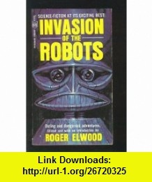 Invasion of the Robots Roger Elwood, Isaac Asimov, Henry Kuttner, Jack Williamson, Richard Matheson, Philip K. Dick, Robert Bloch, Lester Del Rey, Eric Frank Russell ,   ,  , ASIN: B0018UXBQ6 , tutorials , pdf , ebook , torrent , downloads , rapidshare , filesonic , hotfile , megaupload , fileserve