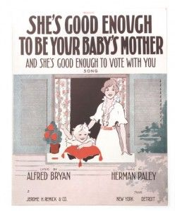 """""""She's Good Enough to Be Your Baby's Mother and She's Good Enough to Vote with You.""""  If women were so muddle-headed that they could not cast a vote properly, then what were men doing in allowing them to bring up their children?  This cover portrays the mother as young and attractive... Suffragists also argued that women wanted the vote not to overturn society and take over, but so that they could become better mothers, and vote to protect children..."""""""