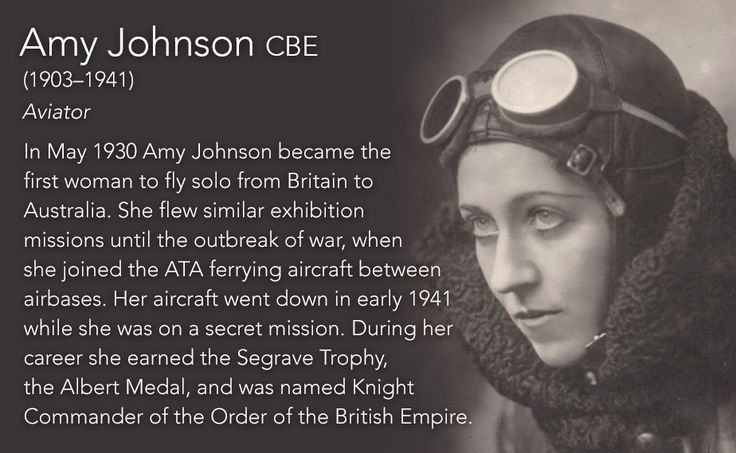 Amy Johnson CBE(1903–1941) Aviator  In May 1930 Amy Johnson became the first woman to fly solo from Britain to Australia. She flew similar exhibition missions until the outbreak of war, when she joined the ATA ferrying aircraft between airbases. Her...