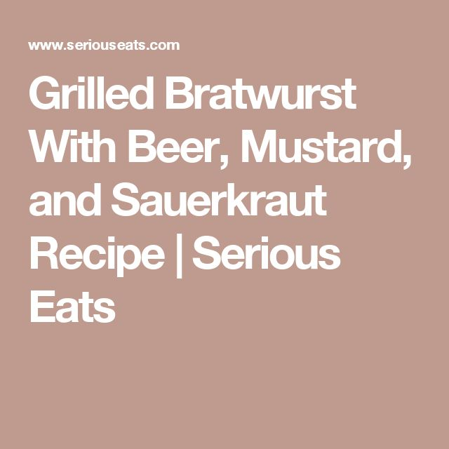 Grilled Bratwurst With Beer, Mustard, and Sauerkraut Recipe | Serious Eats
