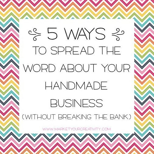 5 Budget-Friendly Ways to Market Your Handmade Shop http://www.marketyourcreativity.com/2013/09/5-low-cost-ways-to-spread-the-word-about-your-handmade-business/ There is no doubt that our creative businesses are our passions, and as such hold a very special place in our hearts.  We love designing and making but the actual sales and marketing side can oftentimes seem a little daunting for us creative types.
