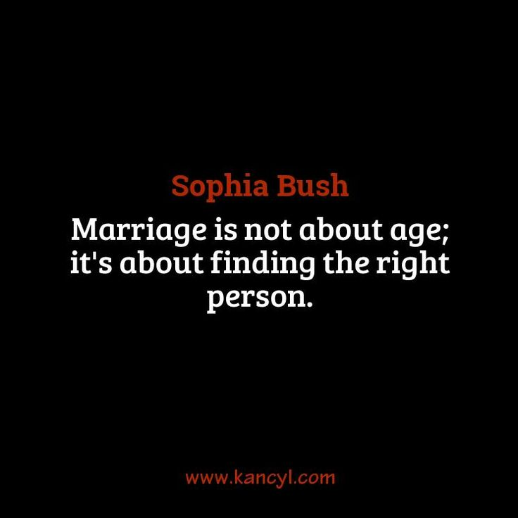 """Marriage is not about age; it's about finding the right person."", Sophia Bush"