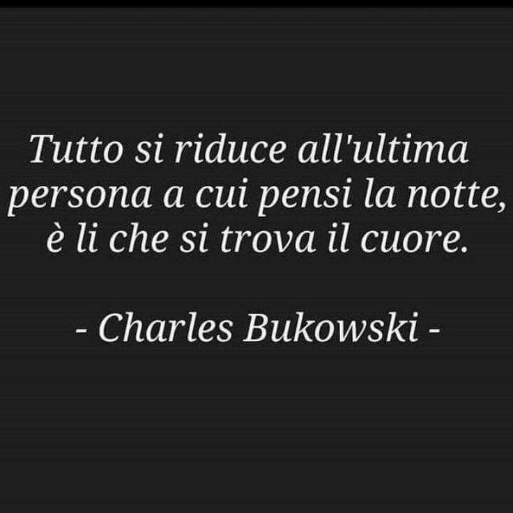 Tutto si riduce all'ultima persona a cui pensi la notte, è lì che si trova il tuo cuore - Charles Bukowski