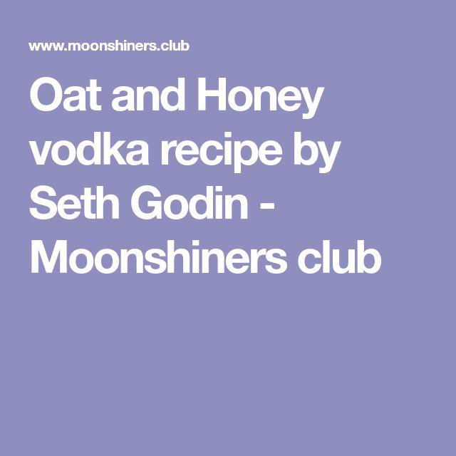 Oat and Honey vodka recipe by Seth Godin - Moonshiners club