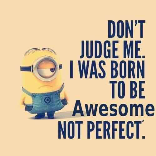 Don't Judge Me.I was born to be awesome not perfect.