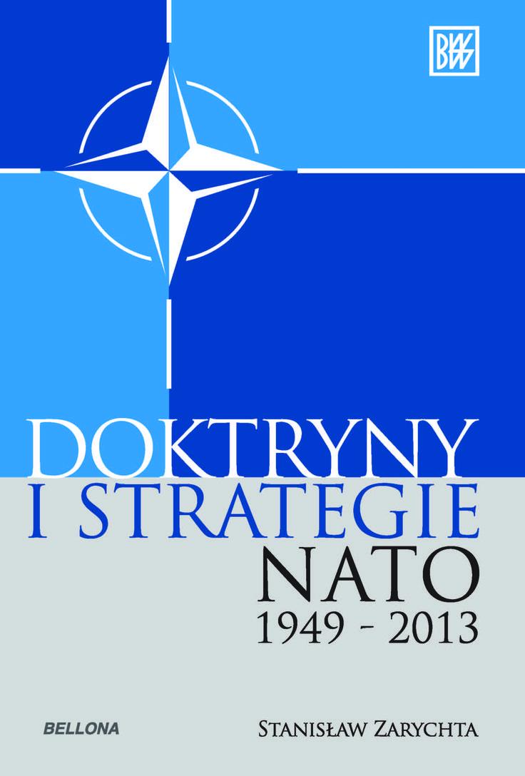 Doktryny i strategie NATO 1949-2013 / Stanisław Zarychta. -- Warszawa :  Bellona,  cop. 2014.