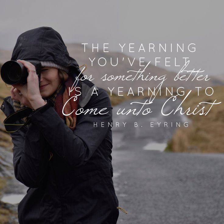 """The yearning you've felt for something better is a yearning to come unto Christ."" -Henry B. Eyring"