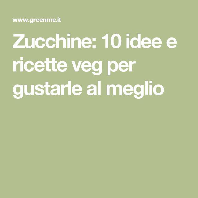 Zucchine: 10 idee e ricette veg per gustarle al meglio